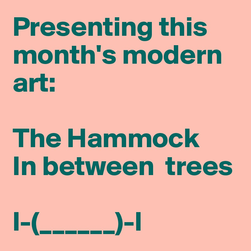 Presenting this month's modern art:  The Hammock In between  trees           l-(______)-l
