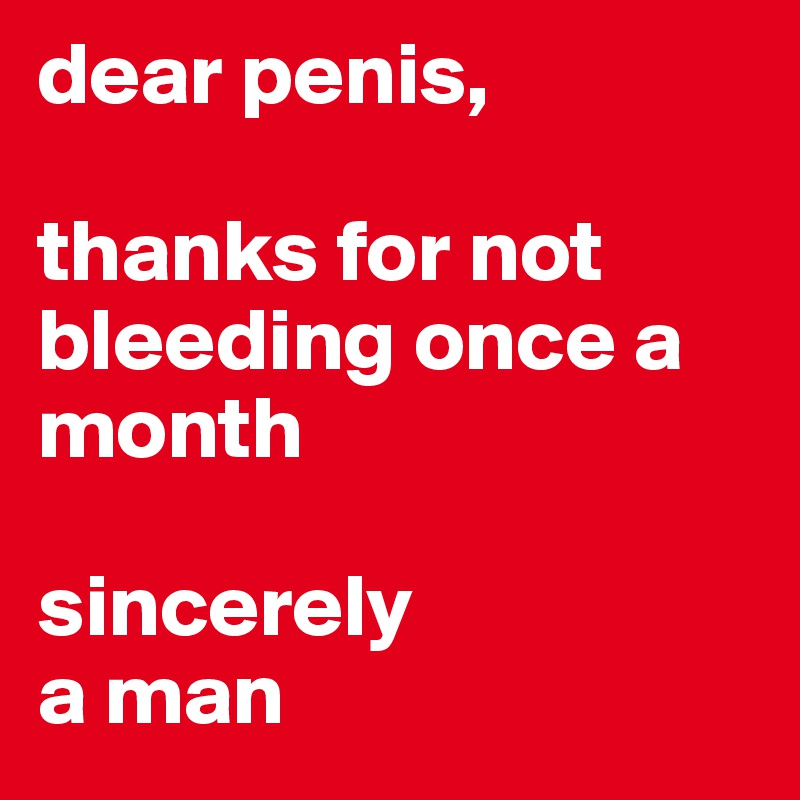 dear penis,  thanks for not bleeding once a month  sincerely a man