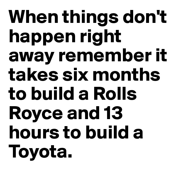 When things don't happen right away remember it takes six months to build a Rolls Royce and 13 hours to build a Toyota.
