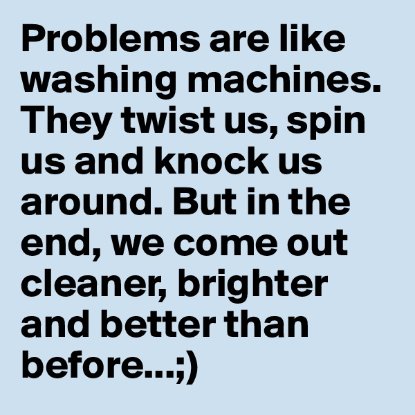 Problems are like washing machines. They twist us, spin us and knock us around. But in the end, we come out cleaner, brighter and better than before...;)