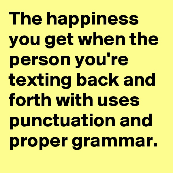 The happiness you get when the person you're texting back and forth with uses punctuation and proper grammar.