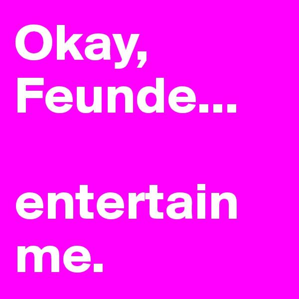 Okay, Feunde...  entertain me.