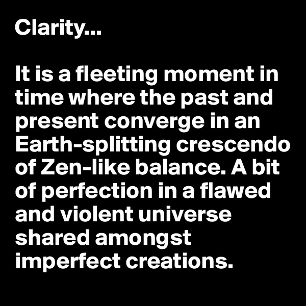 Clarity...  It is a fleeting moment in time where the past and present converge in an Earth-splitting crescendo of Zen-like balance. A bit of perfection in a flawed and violent universe shared amongst imperfect creations.