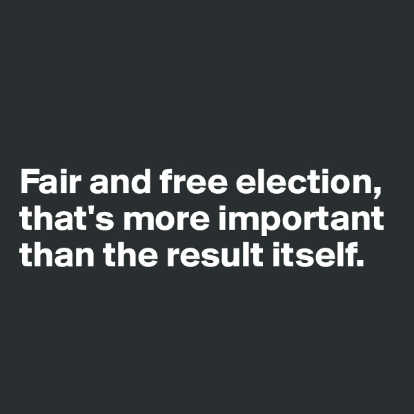 Fair and free election,  that's more important than the result itself.