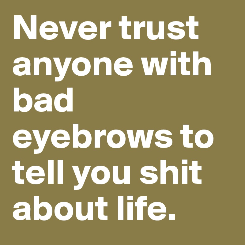 Never trust anyone with bad eyebrows to tell you shit about life.
