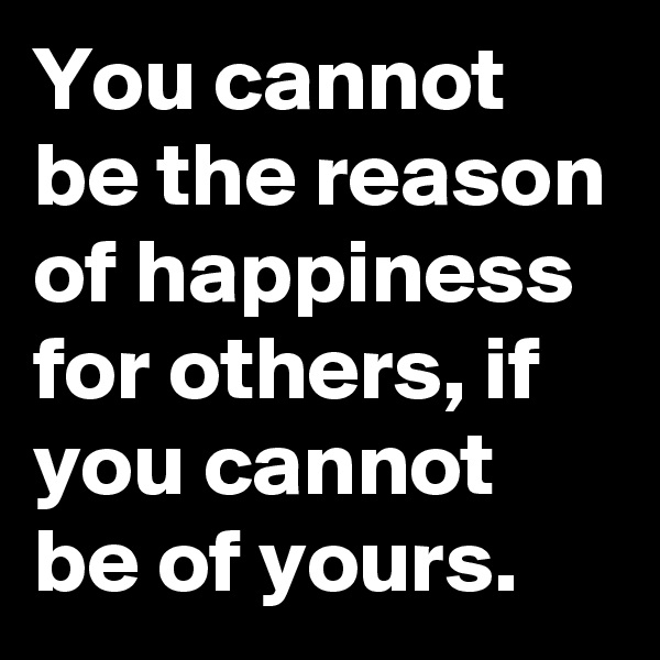 You cannot be the reason of happiness for others, if you cannot be of yours.