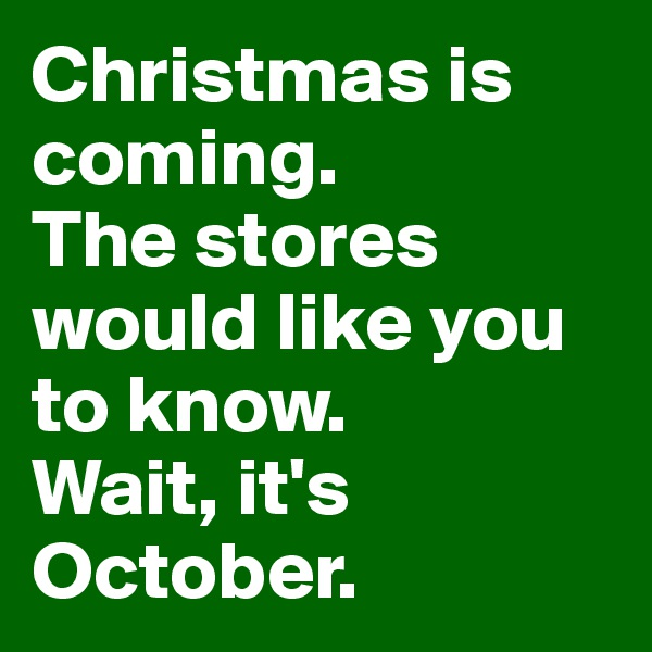 Christmas is coming.  The stores would like you to know.  Wait, it's October.