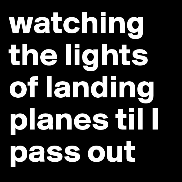 watching the lights of landing planes til I pass out