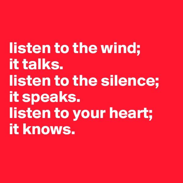 listen to the wind;  it talks. listen to the silence;  it speaks. listen to your heart;  it knows.
