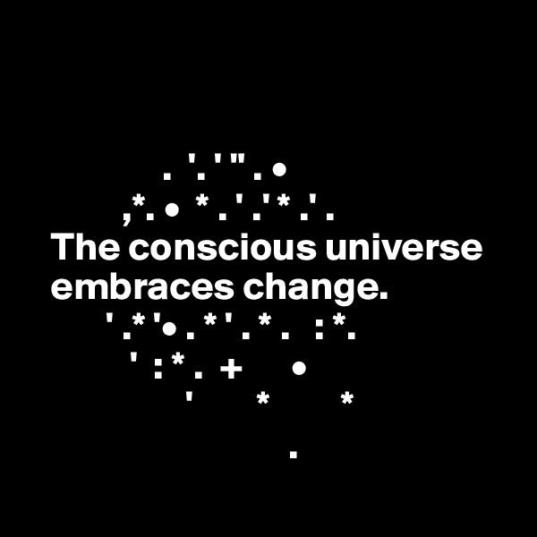 """.  '. ' """" . •              ,*. •  * . ' .' * .' .    The conscious universe         embraces change.            ' .* '• . * ' . * .   : *.                 '  : * .  +      •                                   '        *         *                                   ."""