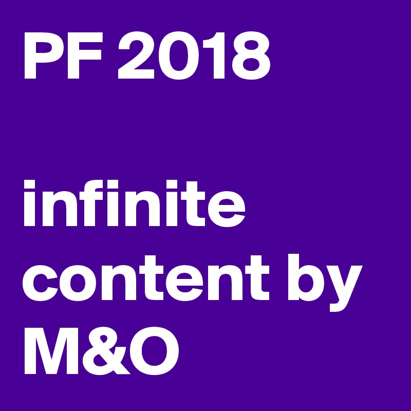 PF 2018  infinite content by M&O