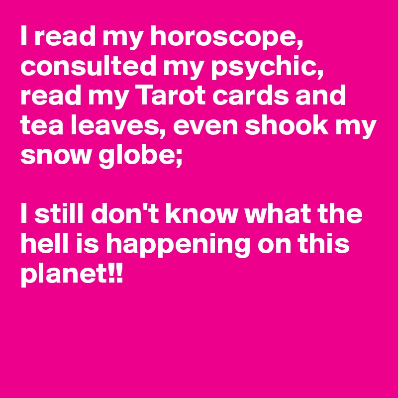 I Read My Horoscope Consulted My Psychic Read My Tarot Cards And Tea Leaves