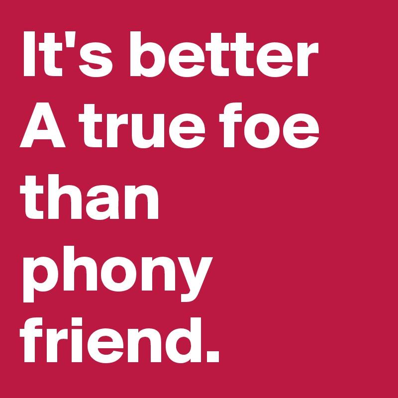 It's better A true foe than phony friend.