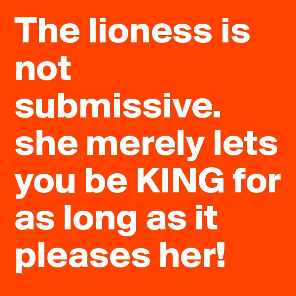 The lioness is not submissive. she merely lets you be KING for as long as it pleases her!
