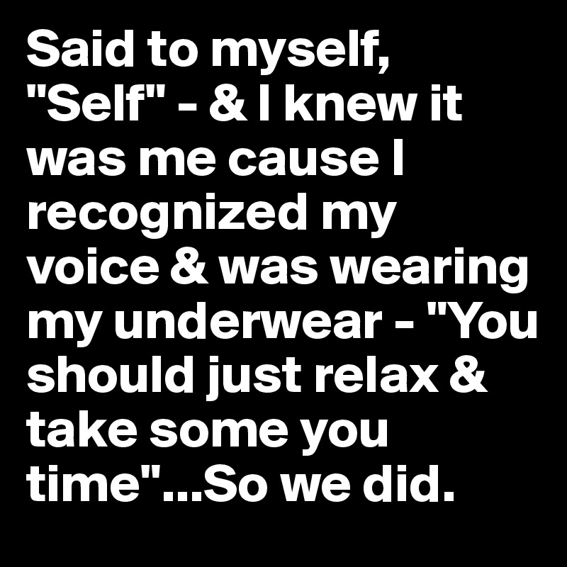 "Said to myself, ""Self"" - & I knew it was me cause I recognized my voice & was wearing my underwear - ""You should just relax & take some you time""...So we did."