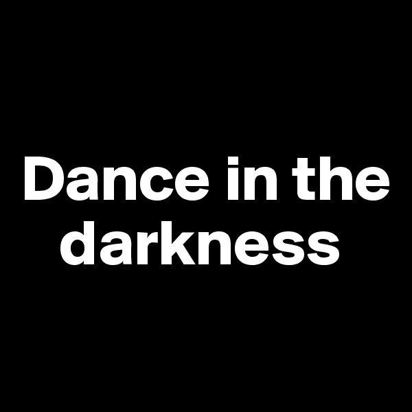 Dance in the     darkness