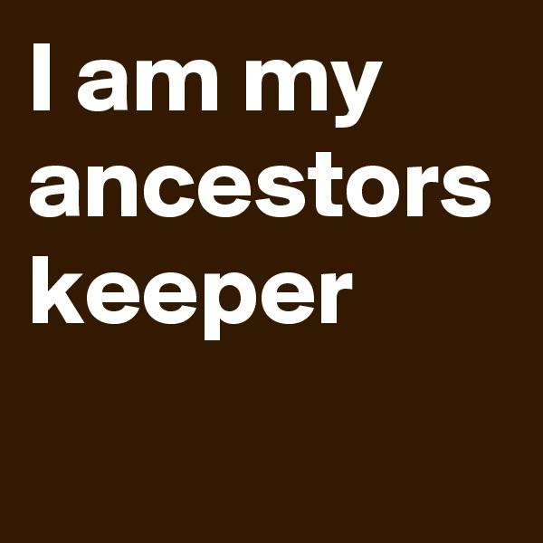 I am my ancestors keeper