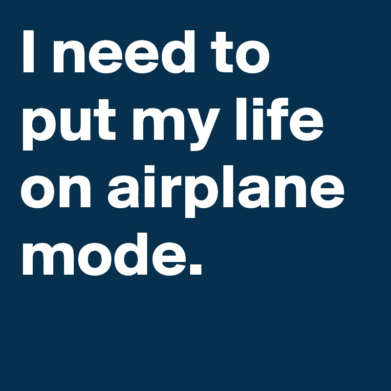 i need to put my life on airplane mode post by thatupsdude on