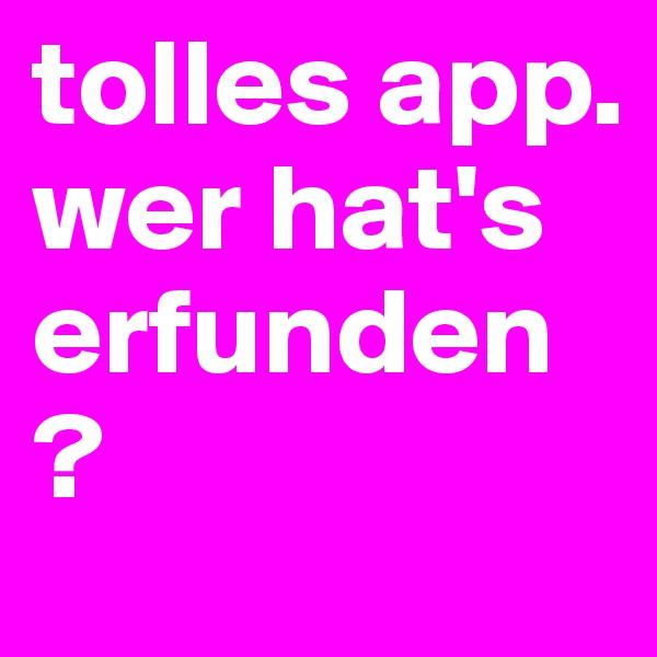 tolles app. wer hat's erfunden?
