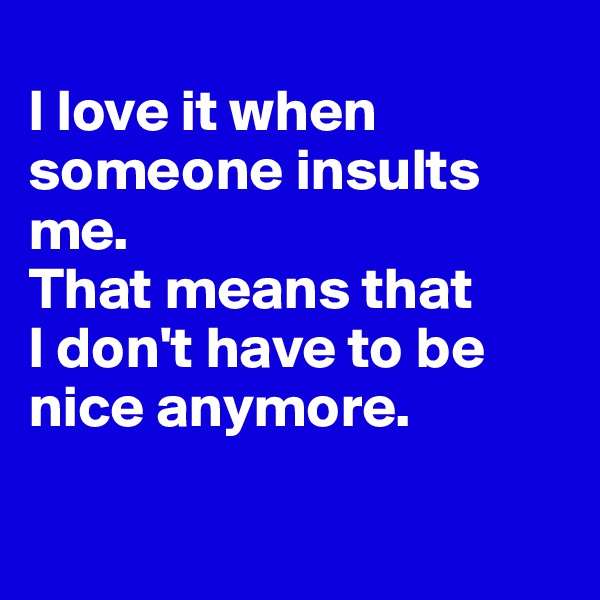 I love it when someone insults me.  That means that  I don't have to be nice anymore.