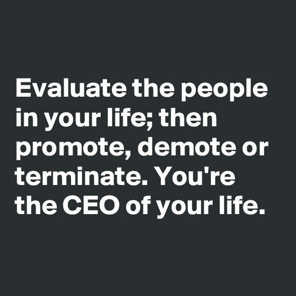Evaluate the people in your life; then promote, demote or terminate. You're the CEO of your life.