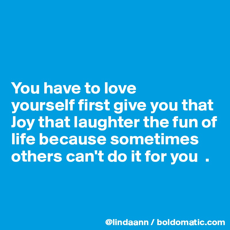 You have to love  yourself first give you that Joy that laughter the fun of life because sometimes others can't do it for you  .