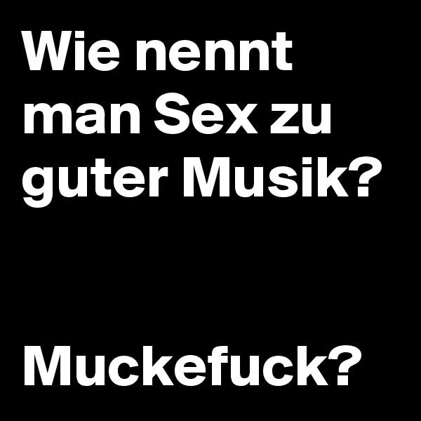 Wie nennt man Sex zu guter Musik?   Muckefuck?
