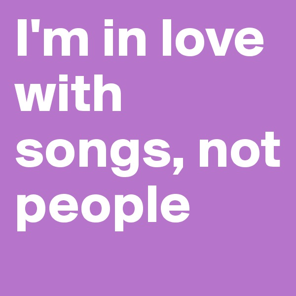 I'm in love with songs, not people