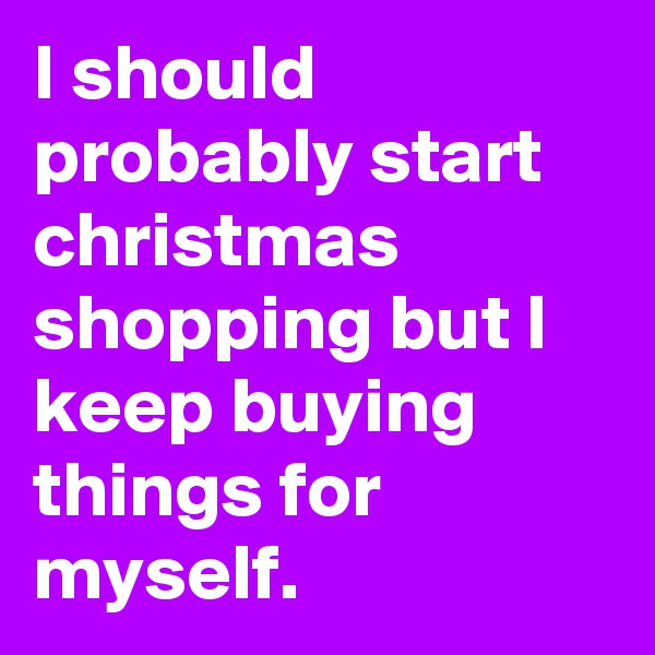 I should probably start christmas shopping but I keep buying things for myself.