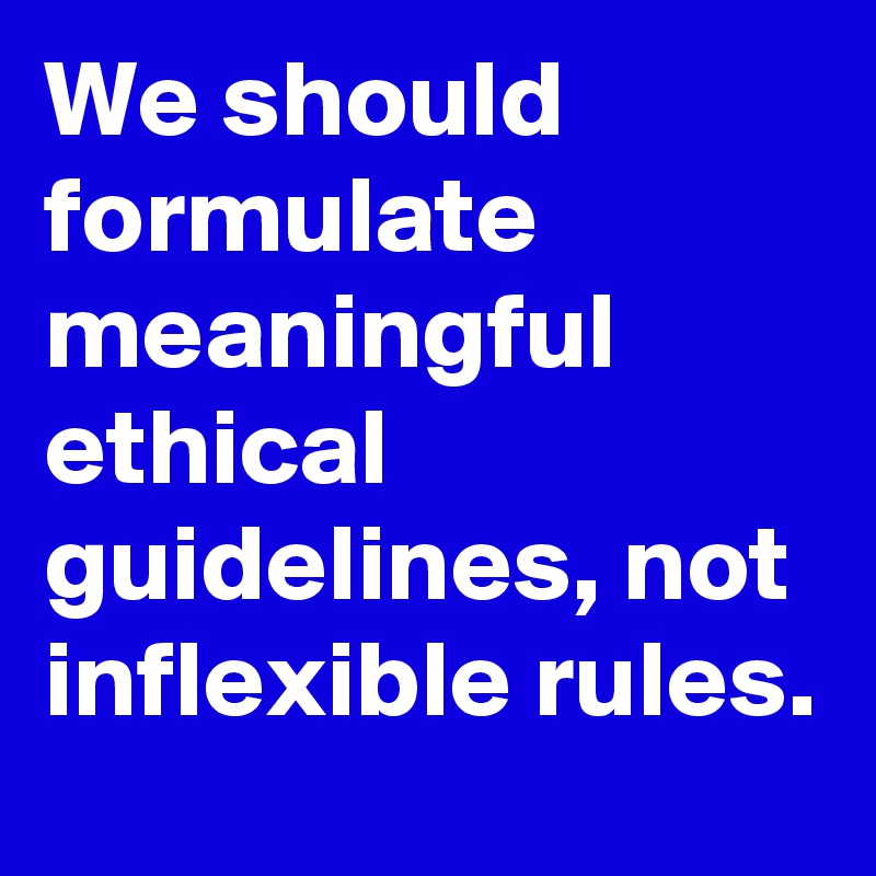 We should formulate meaningful ethical guidelines, not inflexible rules.