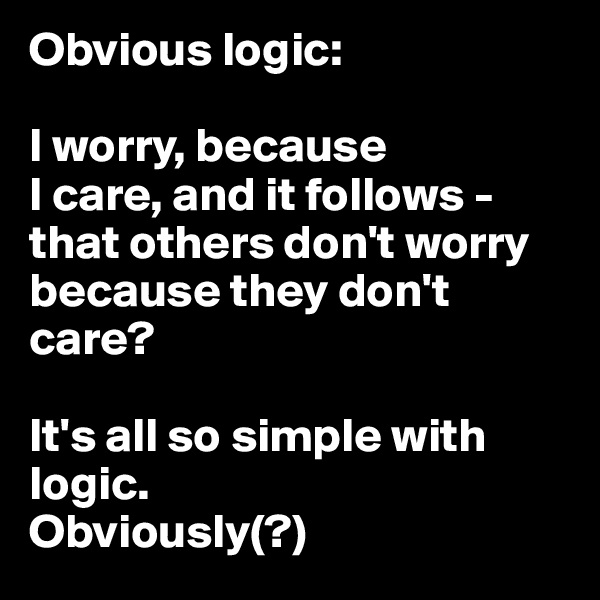 Obvious logic:  I worry, because  I care, and it follows - that others don't worry because they don't care?  It's all so simple with logic. Obviously(?)