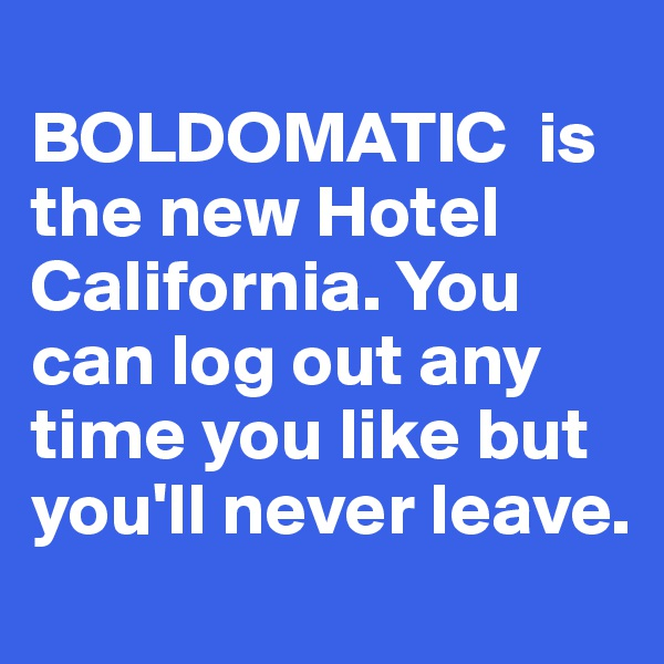 BOLDOMATIC  is the new Hotel California. You can log out any time you like but you'll never leave.