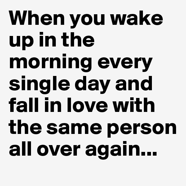 When you wake up in the morning every single day and fall in love with the same person all over again...