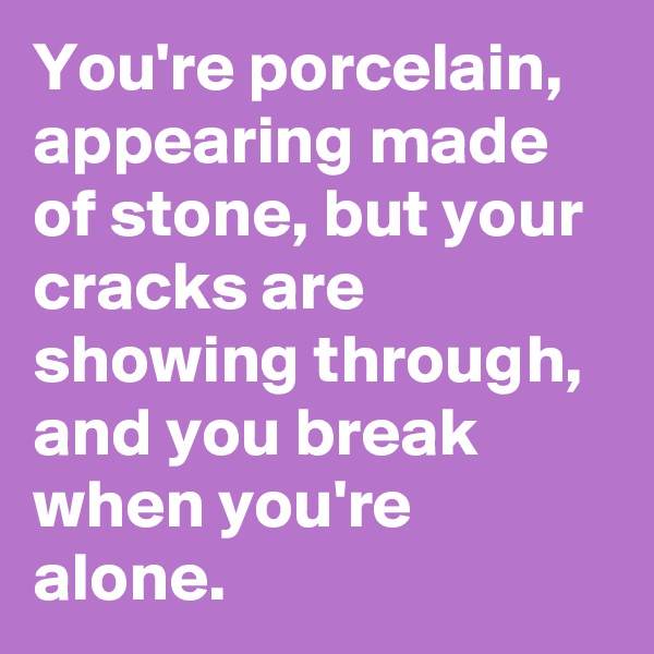 You're porcelain, appearing made of stone, but your cracks are showing through, and you break when you're alone.