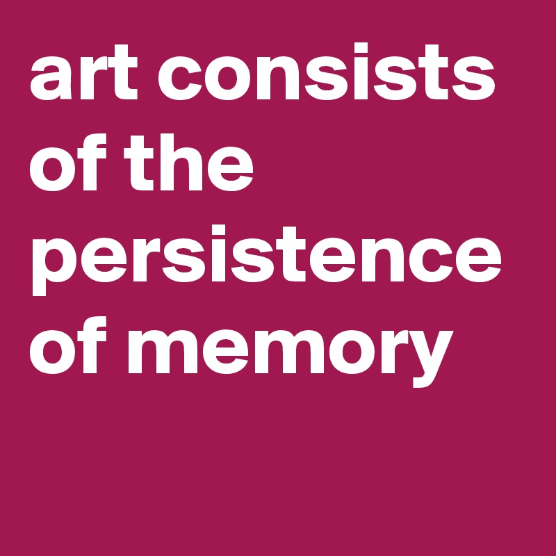 art consists of the persistence of memory