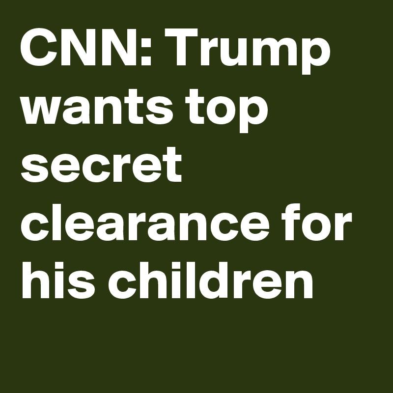 CNN: Trump wants top secret clearance for his children