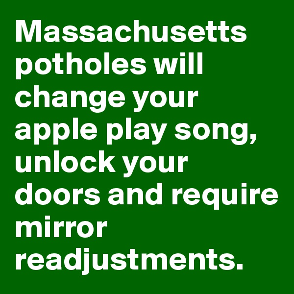 Massachusetts potholes will change your apple play song, unlock your doors and require mirror readjustments.