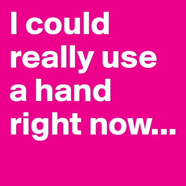 I could really use a hand right now...