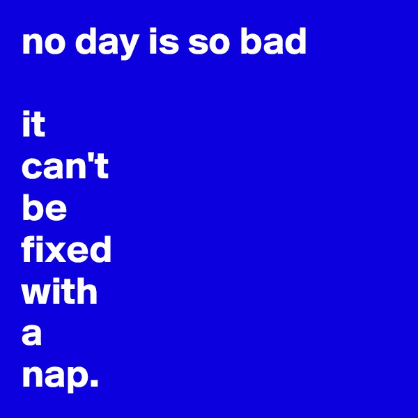 no day is so bad  it can't be fixed with a nap.
