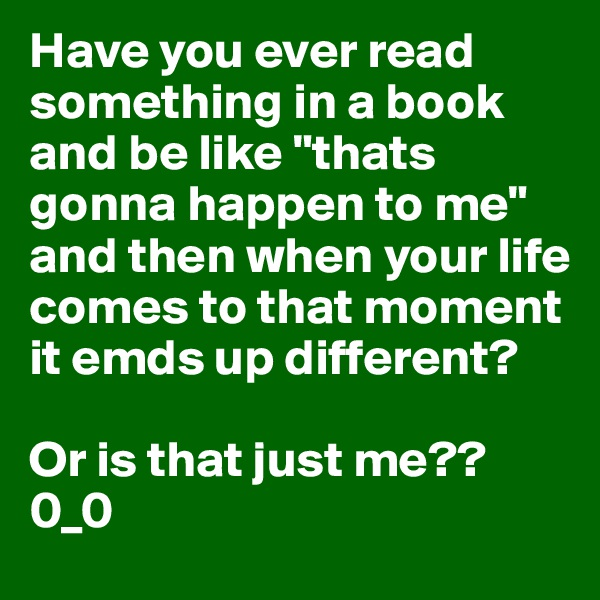 """Have you ever read something in a book and be like """"thats gonna happen to me"""" and then when your life comes to that moment it emds up different?  Or is that just me?? 0_0"""