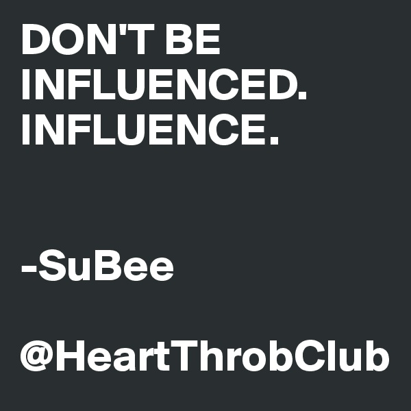 DON'T BE INFLUENCED. INFLUENCE.   -SuBee  @HeartThrobClub
