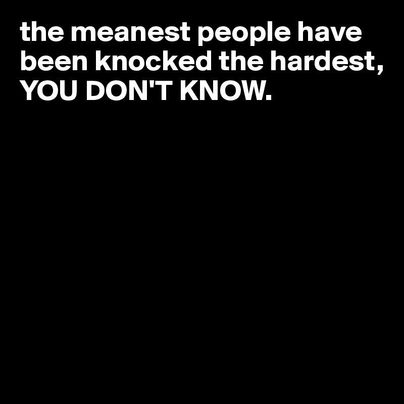 the meanest people have been knocked the hardest, YOU DON'T KNOW.