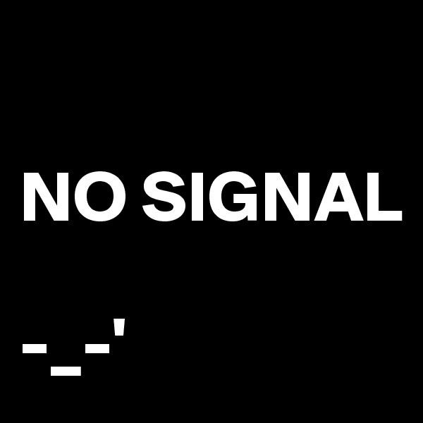 NO SIGNAL  -_-'