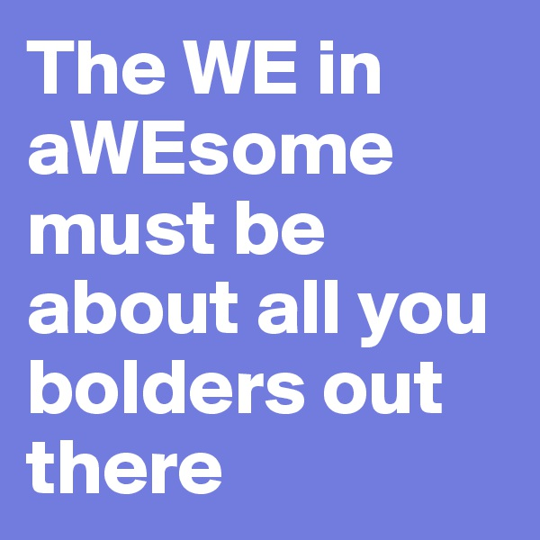 The WE in aWEsome must be about all you bolders out there
