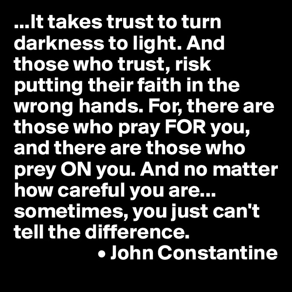 ...It takes trust to turn darkness to light. And those who trust, risk putting their faith in the wrong hands. For, there are those who pray FOR you, and there are those who prey ON you. And no matter how careful you are... sometimes, you just can't tell the difference.                     • John Constantine