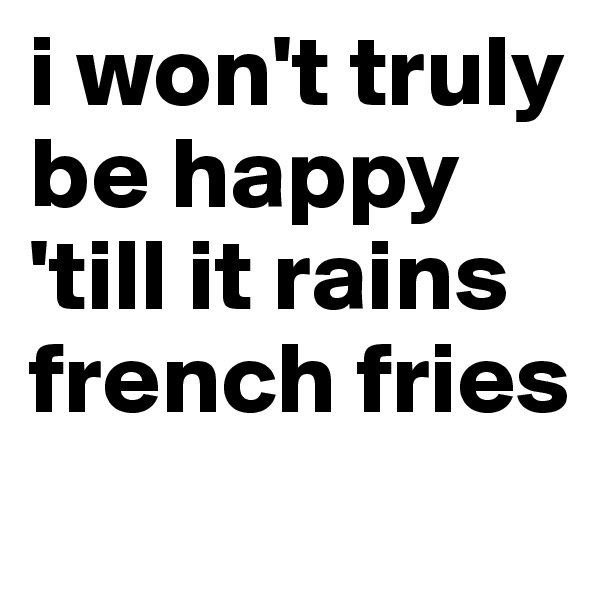 i won't truly be happy 'till it rains french fries