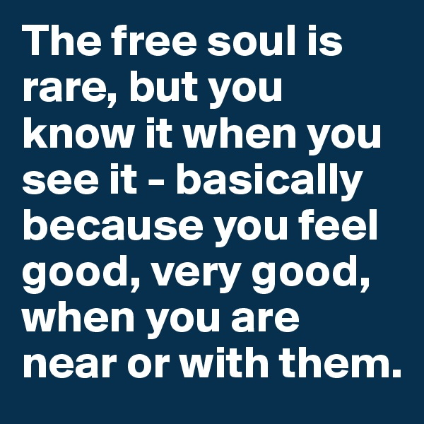 The free soul is rare, but you know it when you see it - basically because you feel good, very good, when you are near or with them.