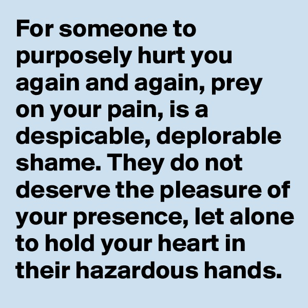 For someone to purposely hurt you again and again, prey on your pain, is a despicable, deplorable shame. They do not deserve the pleasure of your presence, let alone to hold your heart in their hazardous hands.