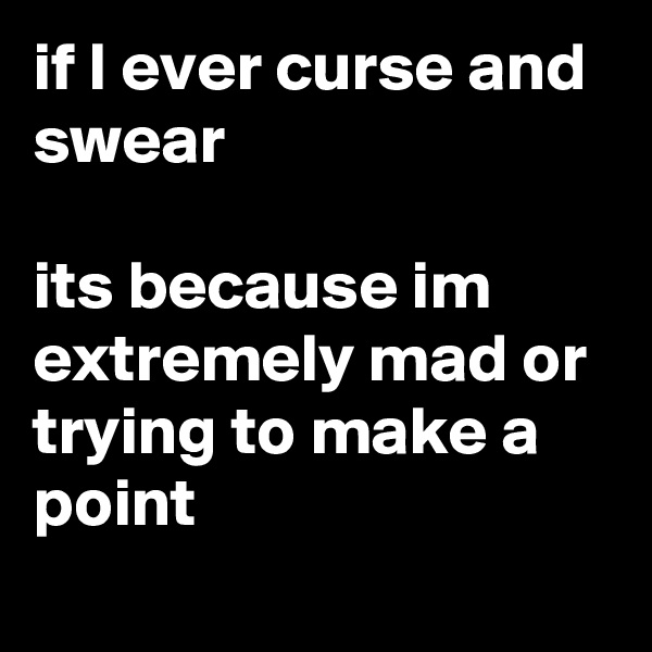 if I ever curse and swear  its because im extremely mad or trying to make a point