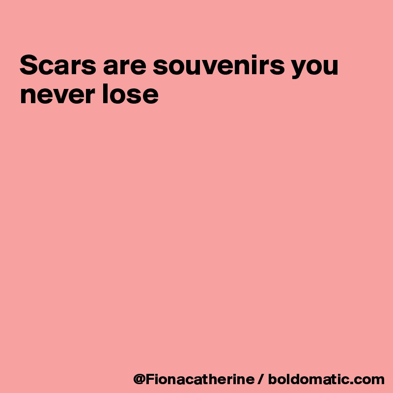 Scars are souvenirs you never lose
